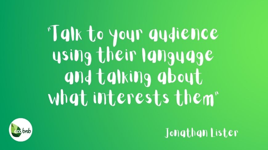 Talk to audience using their language and talking about what interests them